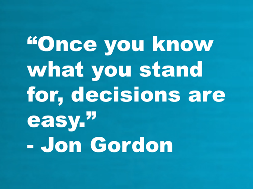 """Once you know what you stand for, decisions are easy."" -Jon Gordon"