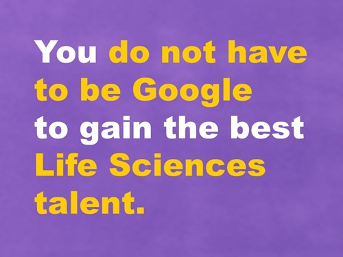 You do not have to be Google to gain the best Life Sciences talent.