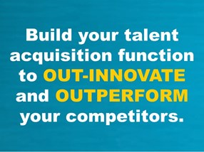 Build your talent acquisition function to OUT-INNOVATE and OUTPERFORM your competitors.