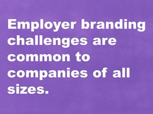 Employer branding challenges are common to companies of all sizes.