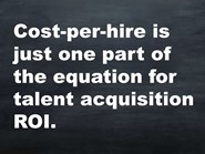 Cost-per-hire is just one part of the equation for talent acquisition ROI.