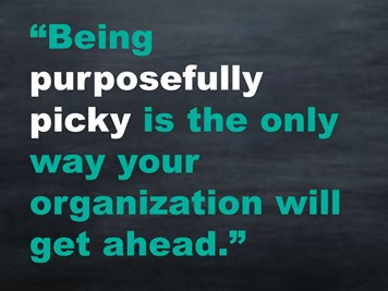 Being purposefully picky is the only way your organization will get ahead.