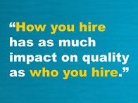 """How you hire has as much impact on quality as who you hire."""