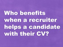 Who benefits when a recruiter helps a candidate with their CV?