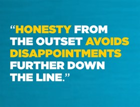 Honesty from the outset avoids disappointments further down the line.