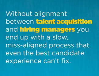 Without alignment between talent acquisition and hiring managers, you end up with a slow, miss-aligned process that even the best candidate experience can't fix.