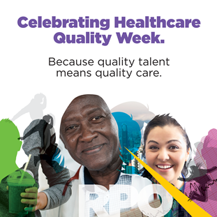 Celebrating Healthcare Quality Week. Because quality talent means quality care.