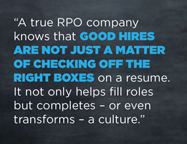 A true RPO company know that good hired are not just a matter of checking off the right boxes on a resume. It not only helps fill roles but completes - or even transforms - a culture.