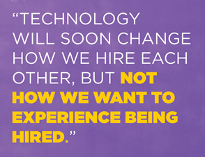 Technology will soon change how we hire each other, but not how we want to experience being hired.