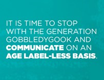 It is time to stop with the generation gobbledygook and communicate on an age label-less basis.