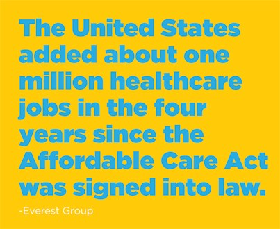The United States added about one million healthcare jobs in the four years since the Affordable Care Act was signed into law. -Everest Group