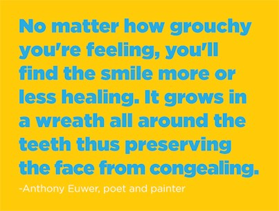 No matter how grouchy you're feeling, you'll find the smile more or less healthing. It grows in a wreath all around the teeth thus preserving the face from congealing. - Anthony Euwer