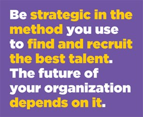 Be strategic in the method you use to find and recruit the best talent. The future of your organization depends on it.