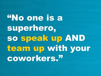 No one is a superhero, so speak up and team up with your coworkers.