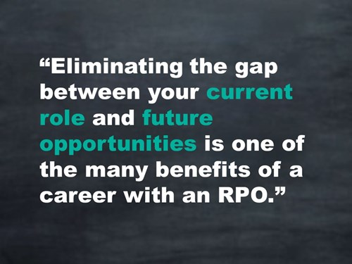 Eliminating the gap between your current role and future opportunities is one of the many benefits of a career with an RPO.